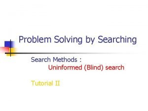 Problem Solving by Searching Search Methods Uninformed Blind
