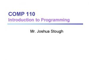COMP 110 Introduction to Programming Mr Joshua Stough