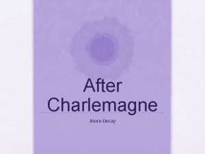 After Charlemagne More Decay Decay The papacy became