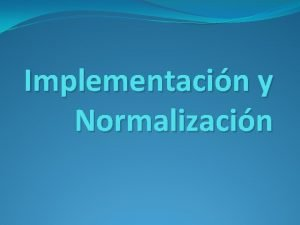 Implementacin y Normalizacin Implementacin y normalizacin de la