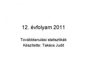 12 vfolyam 2011 Tovbbtanulsi statisztikk Ksztette Takcs Judit