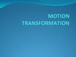 MOTION TRANSFORMATION MOTION TRANSFORMATION Motion transmission systems transmit