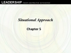 LEADERSHIP THEORY AND PRACTICE SIXTH EDITION Situational Approach