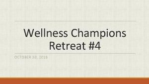 Wellness Champions Retreat 4 OCTOBER 30 2018 Wellness