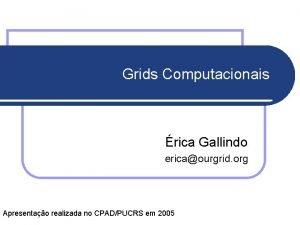 Grids Computacionais rica Gallindo ericaourgrid org Apresentao realizada