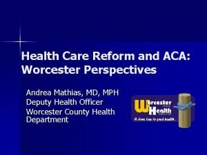 Health Care Reform and ACA Worcester Perspectives Andrea