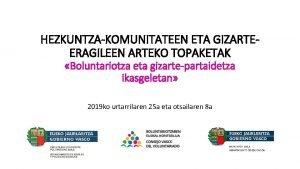 HEZKUNTZAKOMUNITATEEN ETA GIZARTEERAGILEEN ARTEKO TOPAKETAK Boluntariotza eta gizartepartaidetza