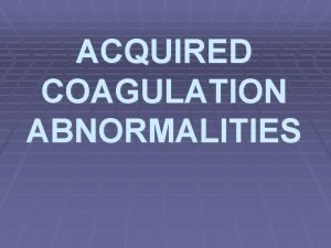 ACQUIRED COAGULATION ABNORMALITIES ACQUIRED COAGULATION ABNORMALITIES causes 1