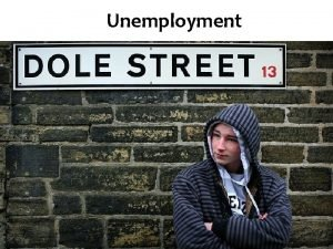 Unemployment Aims and Objectives Aim Understand types of