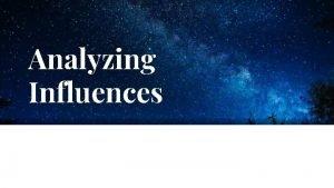 Analyzing Influences Identify the influence Identify Internal Influences