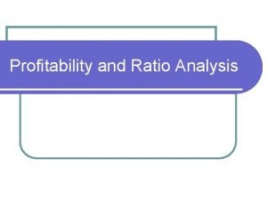 Profitability and Ratio Analysis The need for ratios