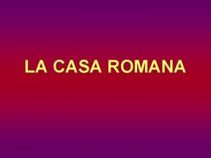 LA CASA ROMANA LA CASA ROMANA Primitivamente la