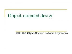 Objectoriented design CSE 432 ObjectOriented Software Engineering Goals