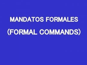 MANDATOS FORMALES FORMAL COMMANDS In Spanish there are