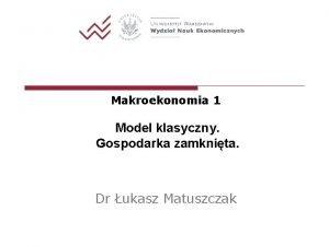 Makroekonomia 1 Model klasyczny Gospodarka zamknita Dr ukasz