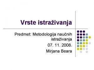 Vrste istraivanja Predmet Metodologija naunih istraivanja 07 11