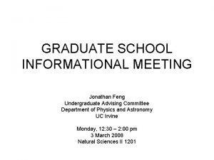 GRADUATE SCHOOL INFORMATIONAL MEETING Jonathan Feng Undergraduate Advising