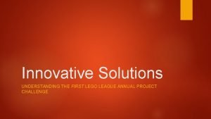 Innovative Solutions UNDERSTANDING THE FIRST LEGO LEAGUE ANNUAL