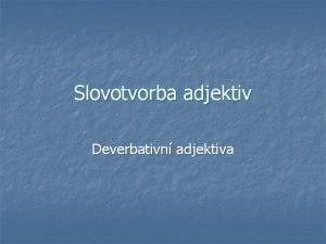 Slovotvorba adjektiv Deverbativn adjektiva MUTACE deverbativn adjektiva n