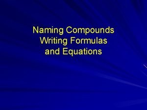 Naming Compounds Writing Formulas and Equations Naming Compounds