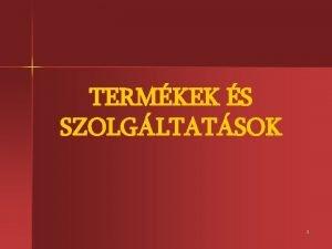TERMKEK S SZOLGLTATSOK 1 A vllalkozsok clja termkek