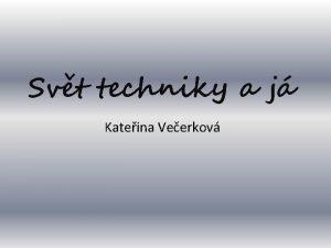 Svt techniky a j Kateina Veerkov Svt bez