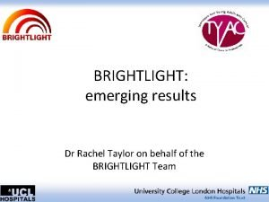 BRIGHTLIGHT emerging results Dr Rachel Taylor on behalf