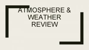 ATMOSPHERE WEATHER REVIEW Atmospheric Composition Atmosphere Layers Air