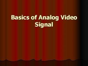 Basics of Analog Video Signal Video Signal l