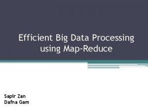 Efficient Big Data Processing using MapReduce Sapir Zan