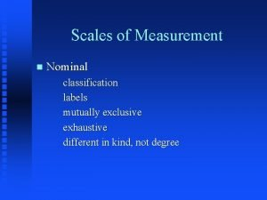 Scales of Measurement n Nominal classification labels mutually