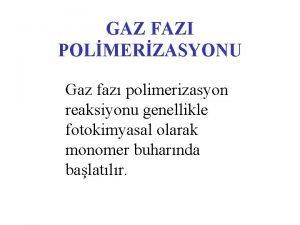 GAZ FAZI POLMERZASYONU Gaz faz polimerizasyon reaksiyonu genellikle