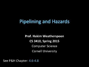 Pipelining and Hazards Prof Hakim Weatherspoon CS 3410