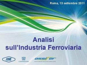 Roma 13 settembre 2011 Analisi sullIndustria Ferroviaria Roma