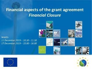 Financial aspects of the grant agreement Financial Closure