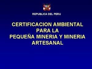REPUBLICA DEL PERU CERTIFICACION AMBIENTAL PARA LA PEQUEA