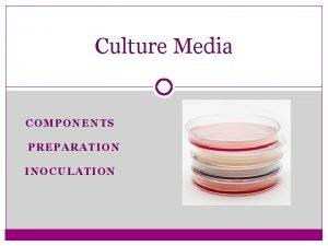 Culture Media COMPONENTS PREPARATION INOCULATION Culture Media a