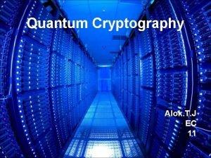 Quantum Cryptography Alok T J EC 11 Cryptography
