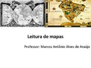 Leitura de mapas Professor Marcos Antnio Alves de
