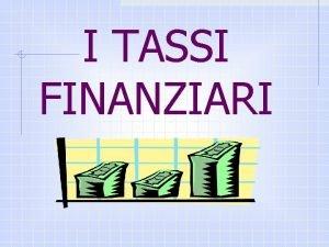 I TASSI FINANZIARI TASSO UNITARIO DI INTERESSE Linteresse