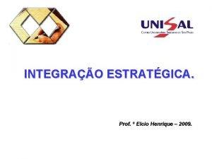 INTEGRAO ESTRATGICA Prof Elcio Henrique 2009 INTEGRAO Uma