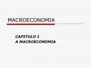 MACROECONOMIA CAPITULO 1 A MACROECONOMIA A MACROECONOMIA o
