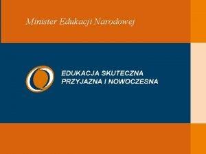 EDUKACJA SKUTECZNA PRZYJAZNA I NOWOCZESNA Minister Edukacji Narodowej