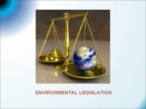 ENVIRONMENTAL LEGISLATION LEGISLATION Legislation or statutory law is