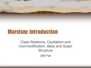 Marxism Introduction Class Relations Capitalism and Commodification Base