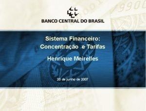 Sistema Financeiro Concentrao e Tarifas Henrique Meirelles 20