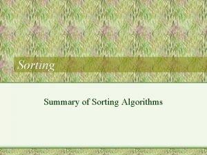 Sorting Summary of Sorting Algorithms Plan General idea