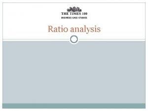 Ratio analysis Ratio analysis is used to help