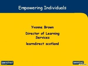 Empowering Individuals Yvonne Brown Director of Learning Services