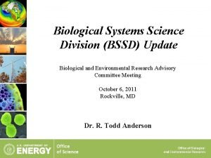 Biological Systems Science Division BSSD Update Biological and